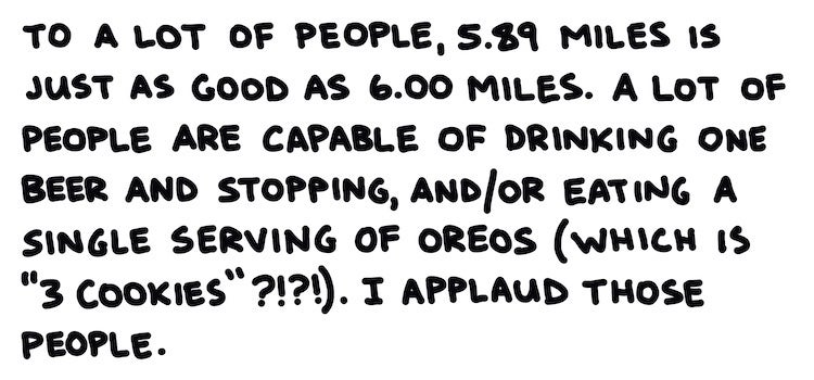 """To a lot of people, 5.89 miles is just as good as 6.00 miles. A lot of people are capable of drinking one beer and stopping, and/or eating a single serving of oreos (which is """"3 cookies"""" ???!). I applaud those people."""