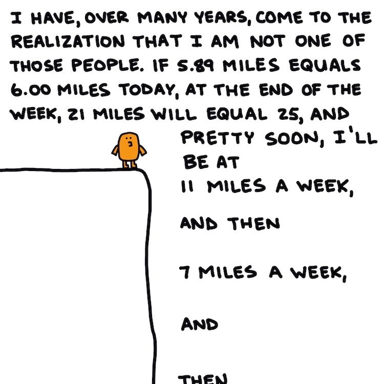 I have, over many years, come to the realization that I am not one of those people. If 5.89 miles equals 6.00 miles today, at the end of the week, 21 miles will equal 25, and pretty soon, I'll be at 11 miles a week, and then 7 miles a week, and then ...