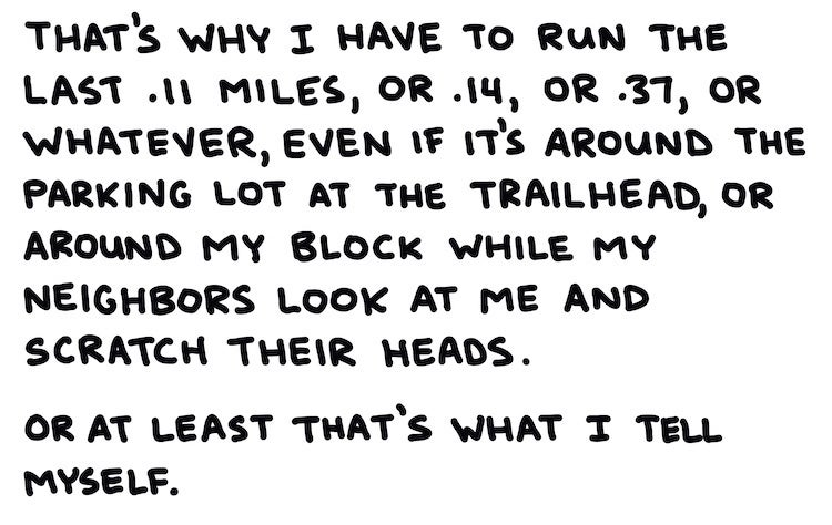 That's why I have to run the last .11 miles, or .14, or .37, or whatever, even if it's around the parking lot at the trailhead, or around my block while my neighbors look at me and scratch their heads. Or at least that's what I tell myself.