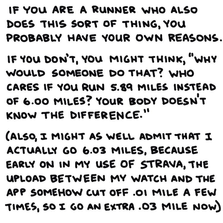 """If you are a runner who practices this sort of behavior, you have your reasons. If you don't, you might think, """"Why would someone do that? Who cares if you run 5.89 miles instead of 6.00 miles? Your body doesn't know the difference."""" (also, I might as well admit that I actually go 6.03 miles, because early on in my use of Strava, the upload between my watch and the app somehow cut off .01 mile a few times, so I go an extra .03 mile now)"""