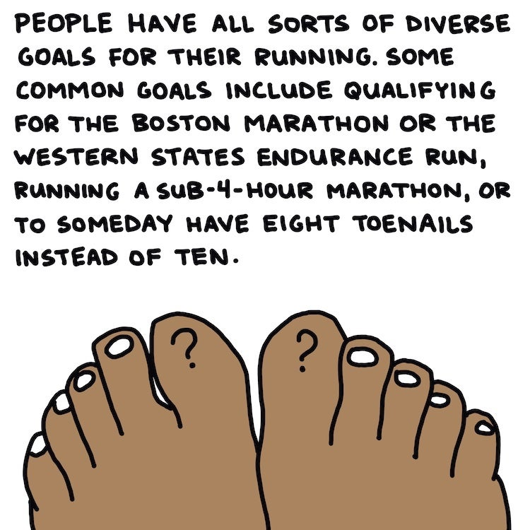 People have all sorts of diverse goals for their running. Some common goals include qualifying for the Boston Marathon or the Western States Endurance Run, running a sub-4-hour marathon, or to someday have eight toenails instead of ten
