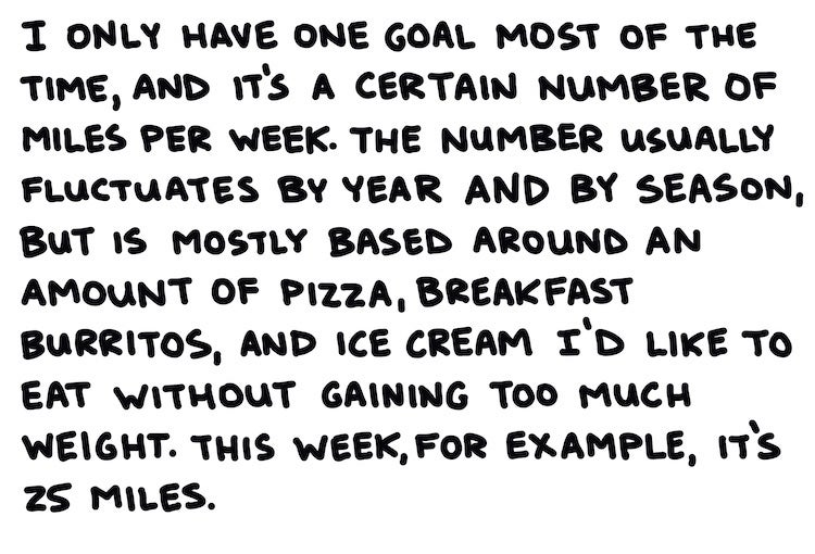 I only have one goal most of the time, and that's a certain number of miles per week. The number fluctuates by year by season, but is mostly based on an amount of pizza, breakfast burritos, and ice cream I'd like to eat without gaining much weight. This week, for example, it's 25 miles.