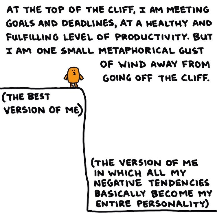 At the top of the cliff, I am meeting goals and deadlines, at a healthy and fulfilling level of productivity. But I am one small metaphorical gust of wind away from going off the cliff.