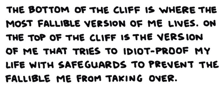 The bottom of the cliff is where the most fallible version of me lives. The top of the cliff is the version of me that tries to idiot-proof my life with safeguards to prevent the fallible me from taking over