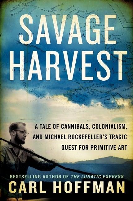 savage harvest carl hoffman harpercollins outside magazine